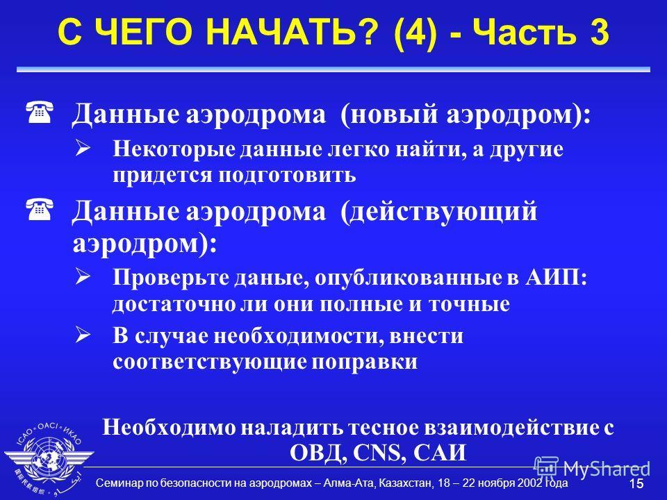 Семинар по безопасности на аэродромах – Алма-Ата, Казахстан, 18 – 22 ноября 2002 года 15 С ЧЕГО НАЧАТЬ? (4) - Часть 3 (Данные аэродрома (новый аэродром): Некоторые данные легко найти, а другие придется подготовить (Данные аэродрома (действующий аэрод