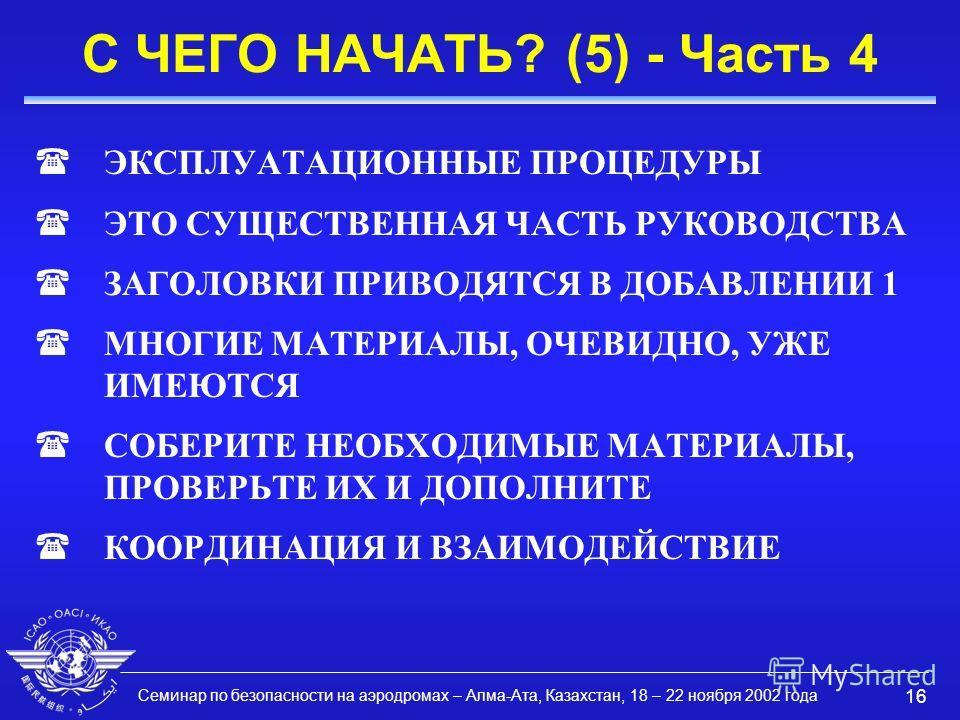 Семинар по безопасности на аэродромах – Алма-Ата, Казахстан, 18 – 22 ноября 2002 года 16 С ЧЕГО НАЧАТЬ? (5) - Часть 4 (ЭКСПЛУАТАЦИОННЫЕ ПРОЦЕДУРЫ (ЭТО СУЩЕСТВЕННАЯ ЧАСТЬ РУКОВОДСТВА (ЗАГОЛОВКИ ПРИВОДЯТСЯ В ДОБАВЛЕНИИ 1 (МНОГИЕ МАТЕРИАЛЫ, ОЧЕВИДНО, УЖ