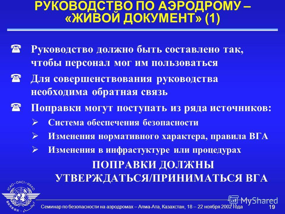 Семинар по безопасности на аэродромах – Алма-Ата, Казахстан, 18 – 22 ноября 2002 года 19 РУКОВОДСТВО ПО АЭРОДРОМУ – «ЖИВОЙ ДОКУМЕНТ» (1) (Руководство должно быть составлено так, чтобы персонал мог им пользоваться (Для совершенствования руководства не