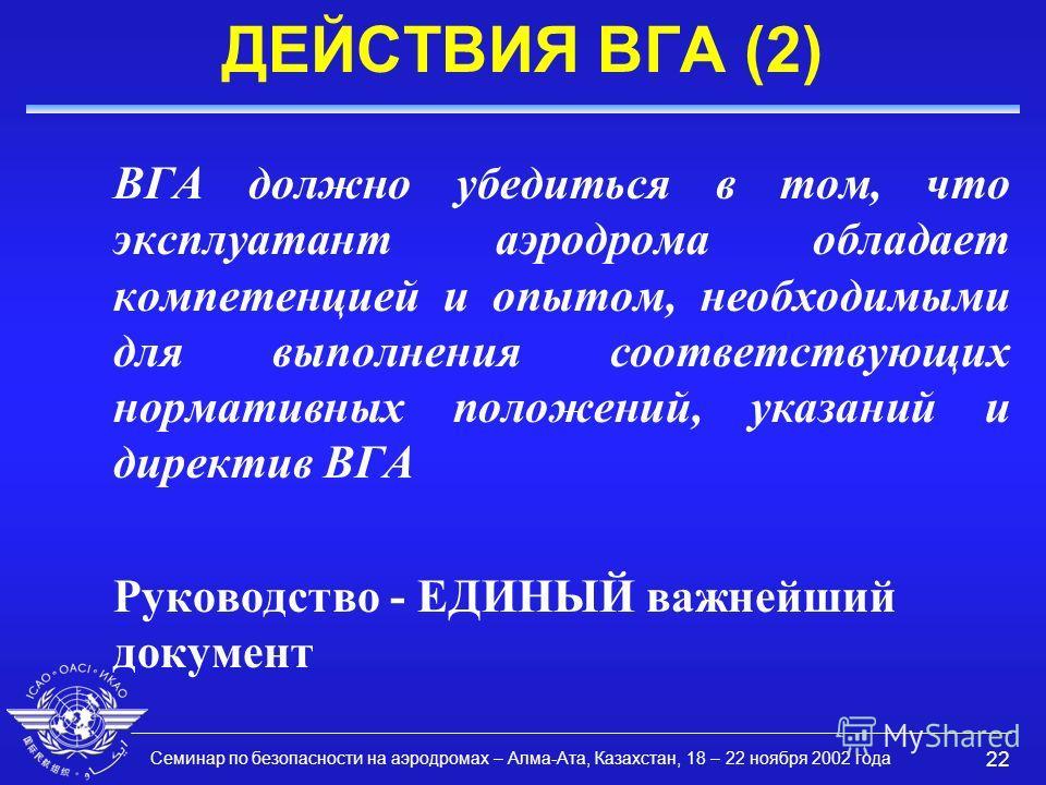 Семинар по безопасности на аэродромах – Алма-Ата, Казахстан, 18 – 22 ноября 2002 года 22 ДЕЙСТВИЯ ВГА (2) ВГА должно убедиться в том, что эксплуатант аэродрома обладает компетенцией и опытом, необходимыми для выполнения соответствующих нормативных по