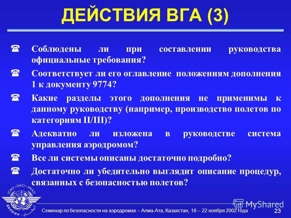 Семинар по безопасности на аэродромах – Алма-Ата, Казахстан, 18 – 22 ноября 2002 года 23 ДЕЙСТВИЯ ВГА (3) (Соблюдены ли при составлении руководства официальные требования? (Соответствует ли его оглавление положениям дополнения 1 к документу 9774? (Ка