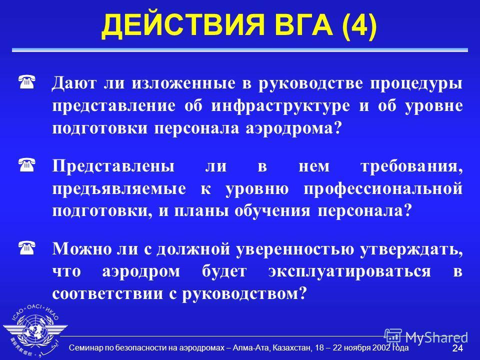 Семинар по безопасности на аэродромах – Алма-Ата, Казахстан, 18 – 22 ноября 2002 года 24 ДЕЙСТВИЯ ВГА (4) (Дают ли изложенные в руководстве процедуры представление об инфраструктуре и об уровне подготовки персонала аэродрома? (Представлены ли в нем т