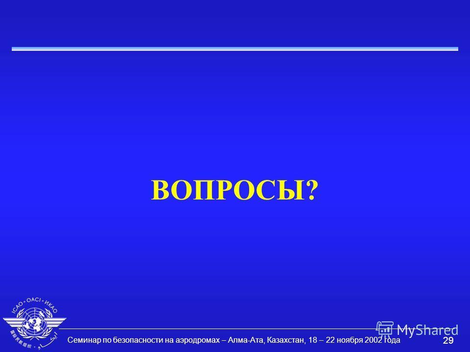 Семинар по безопасности на аэродромах – Алма-Ата, Казахстан, 18 – 22 ноября 2002 года 29 ВОПРОСЫ?