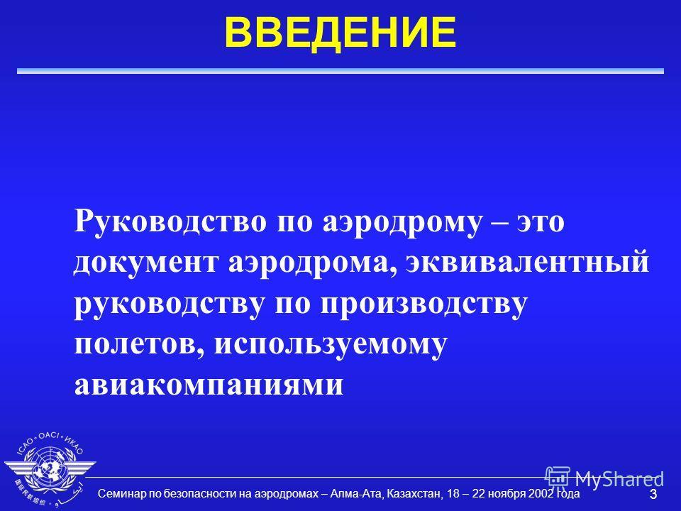 Семинар по безопасности на аэродромах – Алма-Ата, Казахстан, 18 – 22 ноября 2002 года 3 ВВЕДЕНИЕ Руководство по аэродрому – это документ аэродрома, эквивалентный руководству по производству полетов, используемому авиакомпаниями