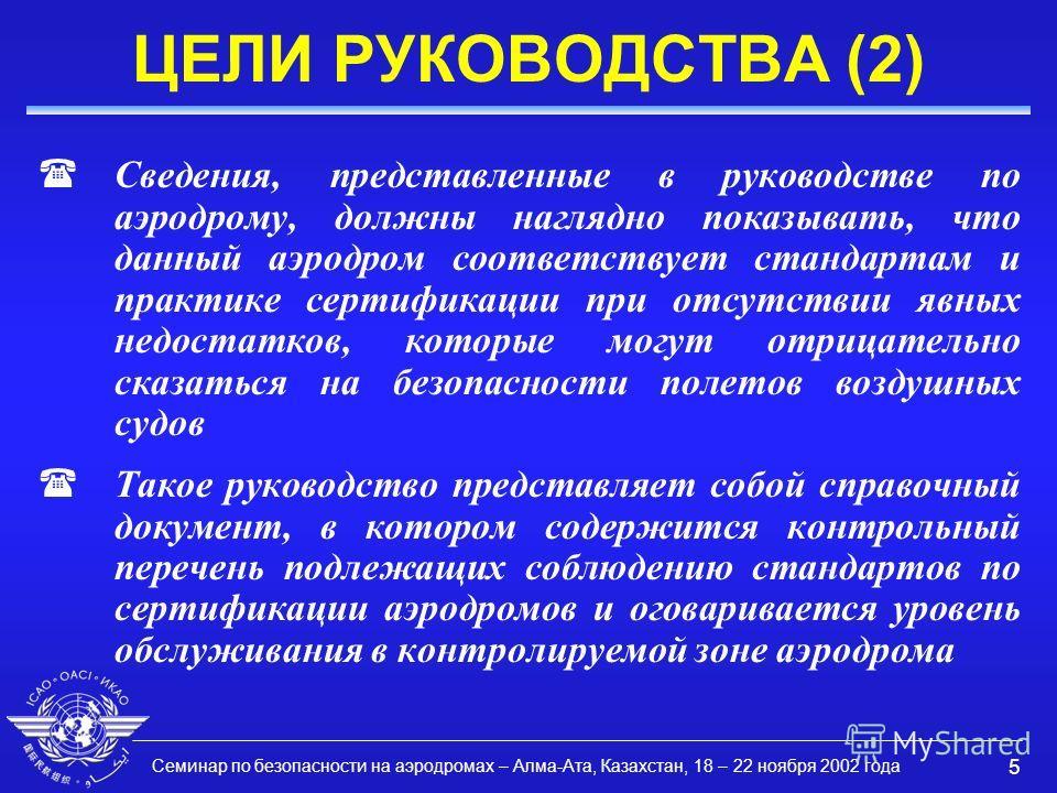 Семинар по безопасности на аэродромах – Алма-Ата, Казахстан, 18 – 22 ноября 2002 года 5 ЦЕЛИ РУКОВОДСТВА (2) (Сведения, представленные в руководстве по аэродрому, должны наглядно показывать, что данный аэродром соответствует стандартам и практике сер