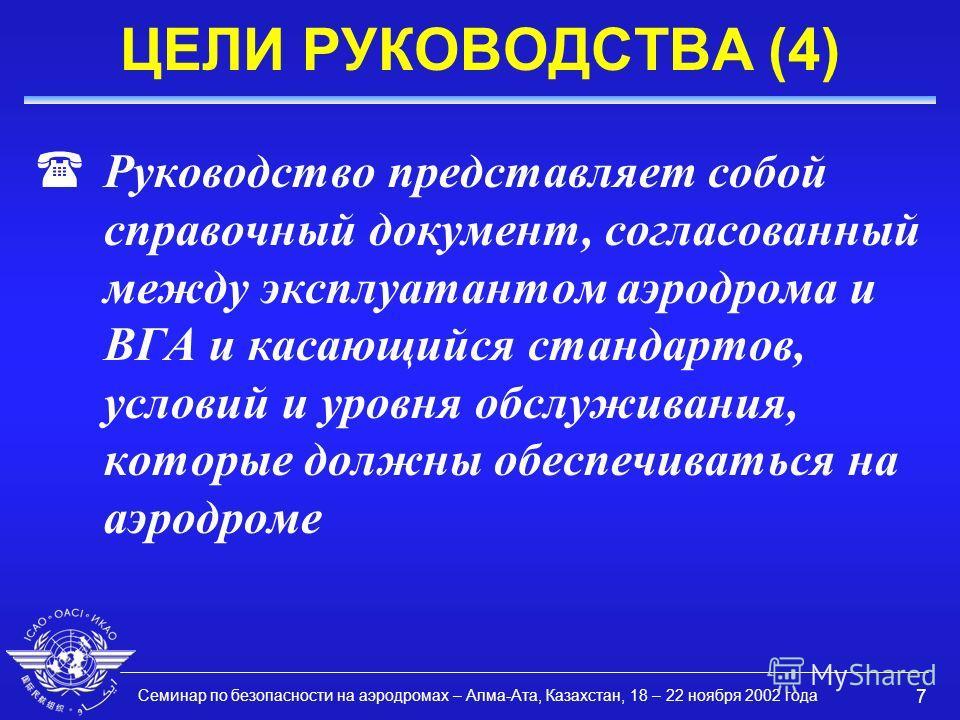 Семинар по безопасности на аэродромах – Алма-Ата, Казахстан, 18 – 22 ноября 2002 года 7 ЦЕЛИ РУКОВОДСТВА (4) (Руководство представляет собой справочный документ, согласованный между эксплуатантом аэродрома и ВГА и касающийся стандартов, условий и уро