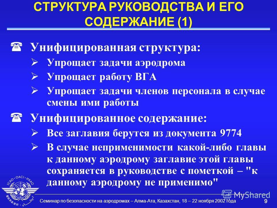 Семинар по безопасности на аэродромах – Алма-Ата, Казахстан, 18 – 22 ноября 2002 года 9 СТРУКТУРА РУКОВОДСТВА И ЕГО СОДЕРЖАНИЕ (1) (Унифицированная структура: Упрощает задачи аэродрома Упрощает работу ВГА Упрощает задачи членов персонала в случае сме