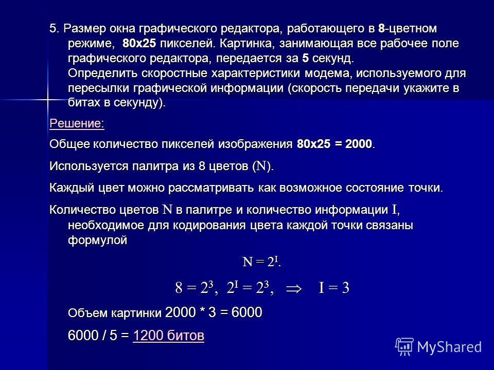 5. Размер окна графического редактора, работающего в 8-цветном режиме, 80х25 пикселей. Картинка, занимающая все рабочее поле графического редактора, передается за 5 секунд. Определить скоростные характеристики модема, используемого для пересылки граф