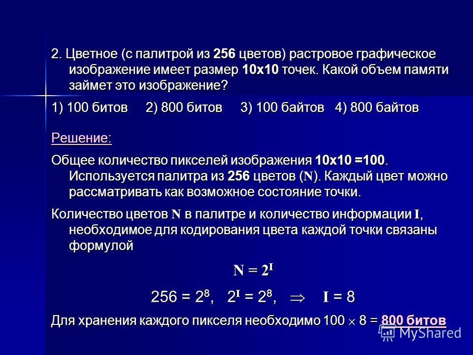 2. Цветное (с палитрой из 256 цветов) растровое графическое изображение имеет размер 10х10 точек. Какой объем памяти займет это изображение? 1) 100 битов2) 800 битов3) 100 байтов4) 800 байтов Решение: Общее количество пикселей изображения 10х10 =100.