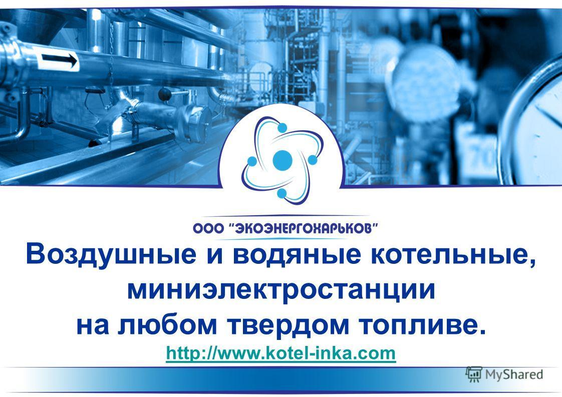 Воздушные и водяные котельные, миниэлектростанции на любом твердом топливе. http://www.kotel-inka.com