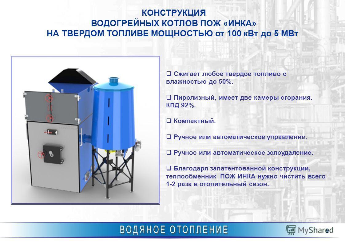 9 КОНСТРУКЦИЯ ВОДОГРЕЙНЫХ КОТЛОВ ПОЖ «ИНКА» НА ТВЕРДОМ ТОПЛИВЕ МОЩНОСТЬЮ от 100 кВт до 5 МВт Сжигает любое твердое топливо с влажностью до 50%. Пиролизный, имеет две камеры сгорания. КПД 92%. Компактный. Ручное или автоматическое управление. Ручное и