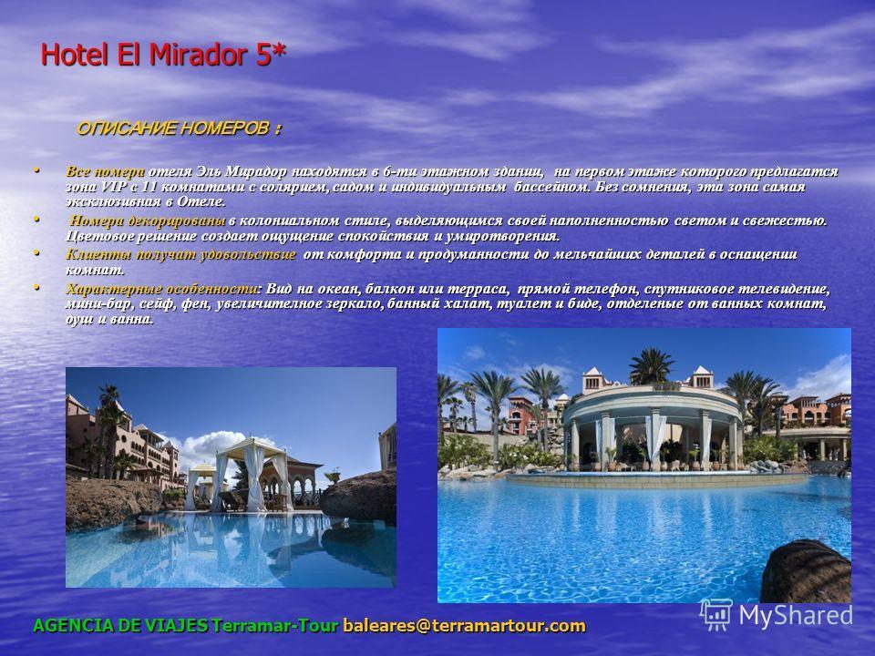 Hotel El Mirador 5* Hotel El Mirador 5* ОПИСАНИЕ НОМЕРОВ : ОПИСАНИЕ НОМЕРОВ : Все номера отеля Эль Мирадор находятся в 6-ти этажном здании, на первом этаже которого предлагатся зона VIP с 11 комнатами с солярием, садом и индивидуальным бассейном. Без