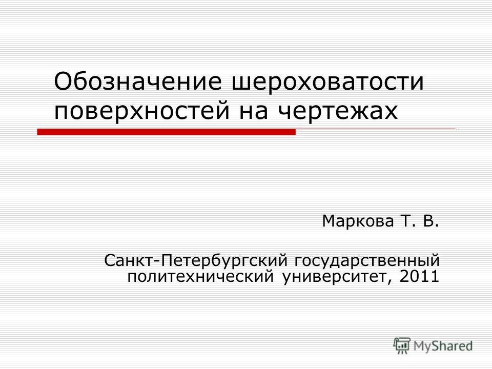 Обозначение шероховатости поверхностей на чертежах Маркова Т. В. Санкт-Петербургский государственный политехнический университет, 2011