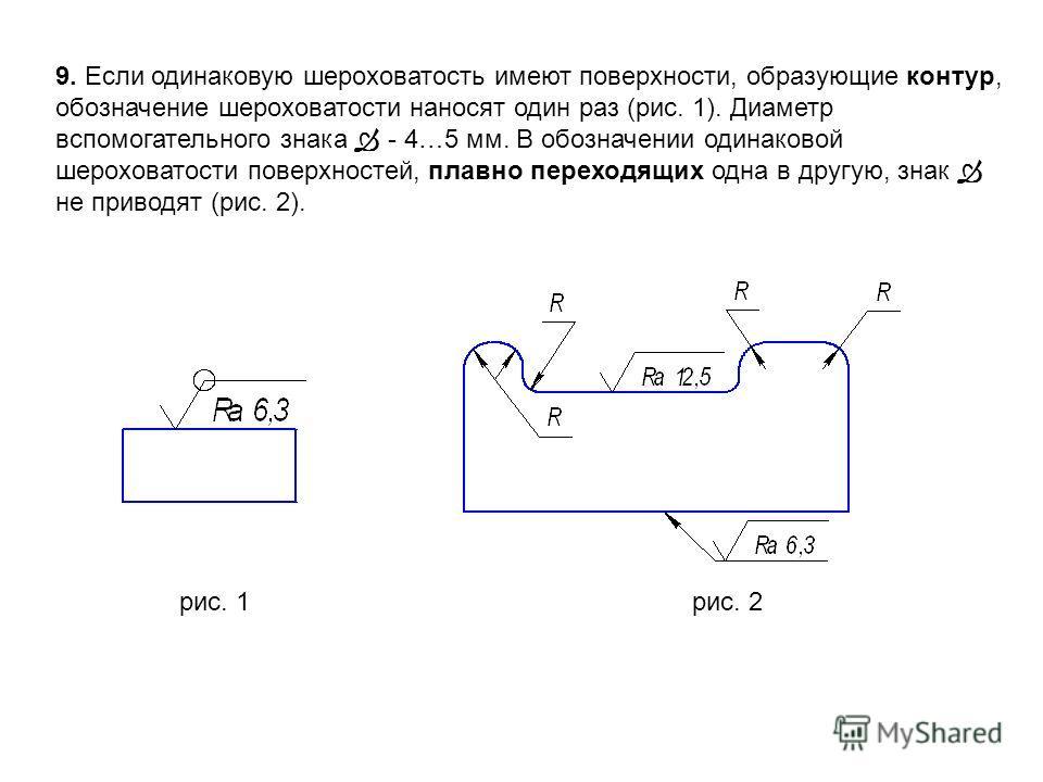 9. Если одинаковую шероховатость имеют поверхности, образующие контур, обозначение шероховатости наносят один раз (рис. 1). Диаметр вспомогательного знака - 4…5 мм. В обозначении одинаковой шероховатости поверхностей, плавно переходящих одна в другую