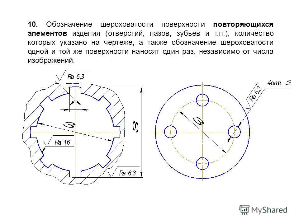 10. Обозначение шероховатости поверхности повторяющихся элементов изделия (отверстий, пазов, зубьев и т.п.), количество которых указано на чертеже, а также обозначение шероховатости одной и той же поверхности наносят один раз, независимо от числа изо