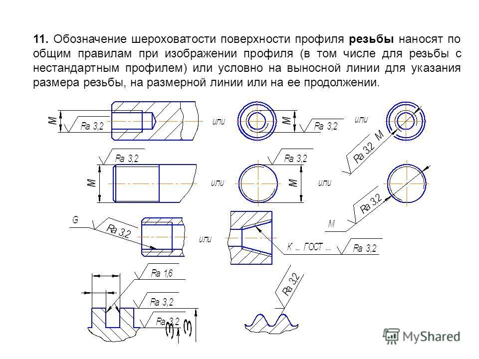 11. Обозначение шероховатости поверхности профиля резьбы наносят по общим правилам при изображении профиля (в том числе для резьбы с нестандартным профилем) или условно на выносной линии для указания размера резьбы, на размерной линии или на ее продо