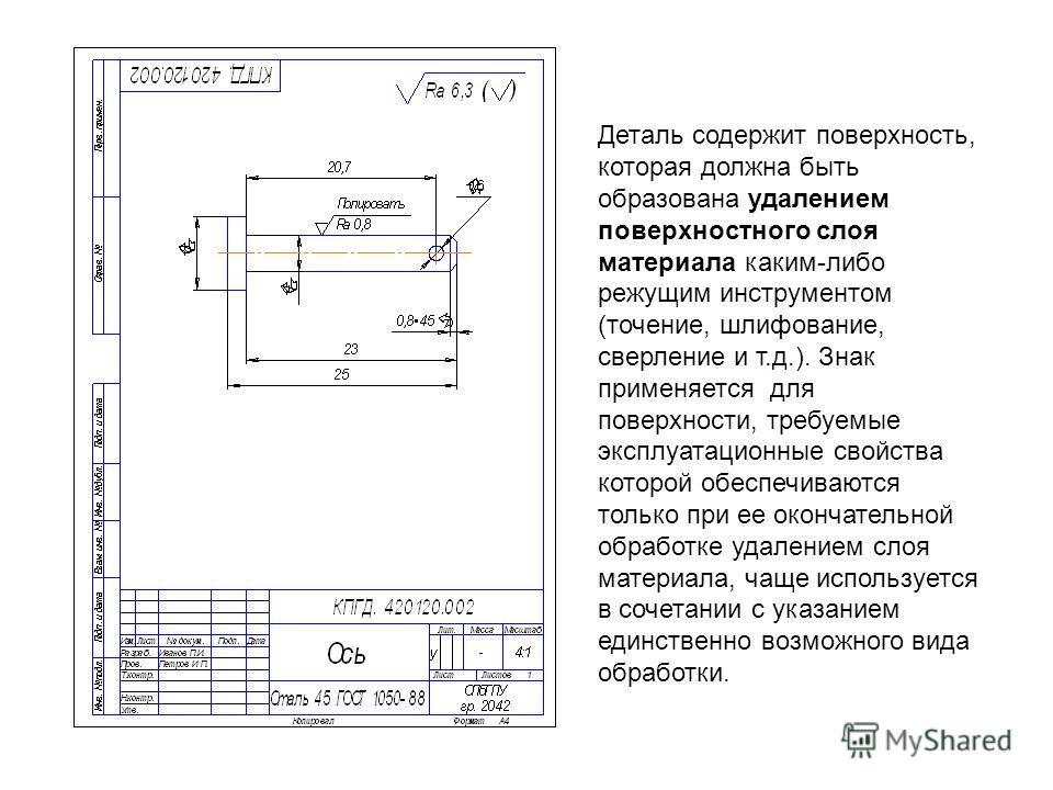 Деталь содержит поверхность, которая должна быть образована удалением поверхностного слоя материала каким-либо режущим инструментом (точение, шлифование, сверление и т.д.). Знак применяется для поверхности, требуемые эксплуатационные свойства которой