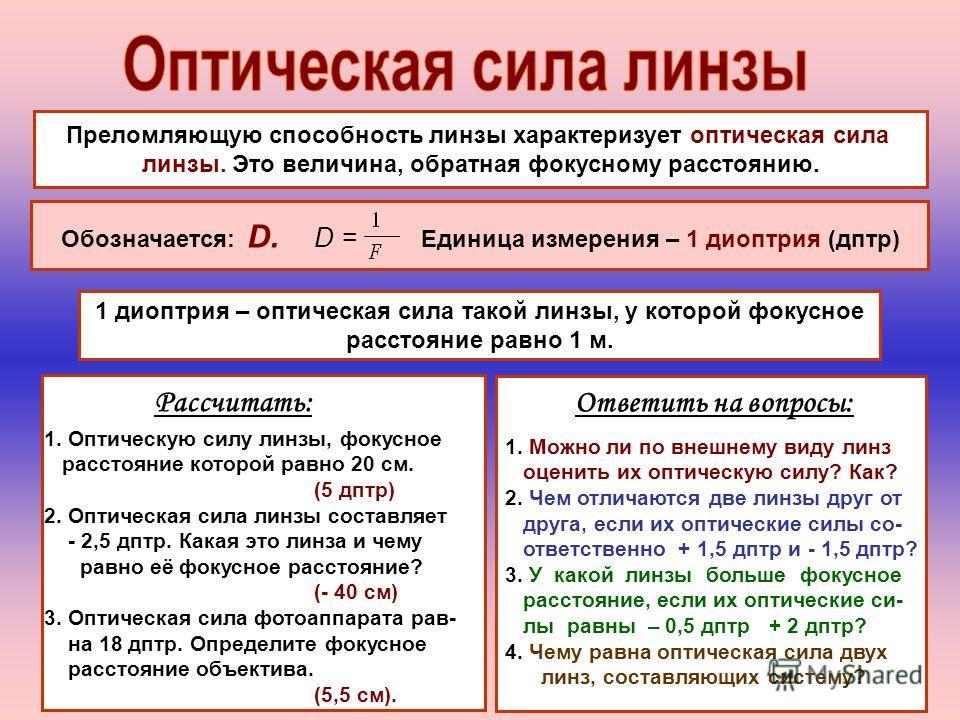 Преломляющую способность линзы характеризует оптическая сила линзы. Это величина, обратная фокусному расстоянию. Обозначается: D. D = Единица измерения – 1 диоптрия (дптр) 1 диоптрия – оптическая сила такой линзы, у которой фокусное расстояние равно
