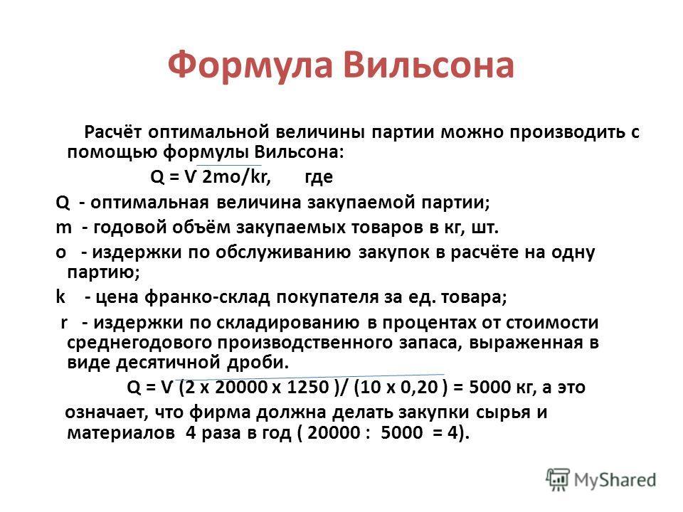 Формула Вильсона Расчёт оптимальной величины партии можно производить с помощью формулы Вильсона: Q = Ѵ 2mo/kr, где Q - оптимальная величина закупаемой партии; m - годовой объём закупаемых товаров в кг, шт. o - издержки по обслуживанию закупок в расч