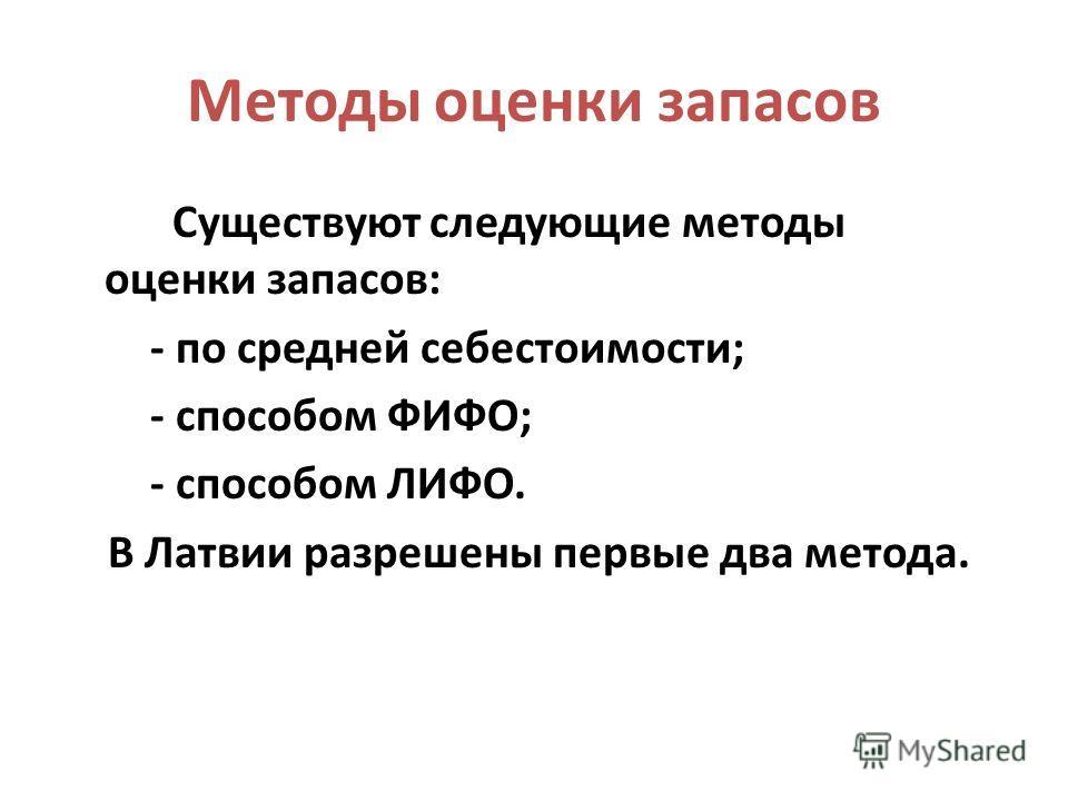 Методы оценки запасов Существуют следующие методы оценки запасов: - по средней себестоимости; - способом ФИФО; - способом ЛИФО. В Латвии разрешены первые два метода.