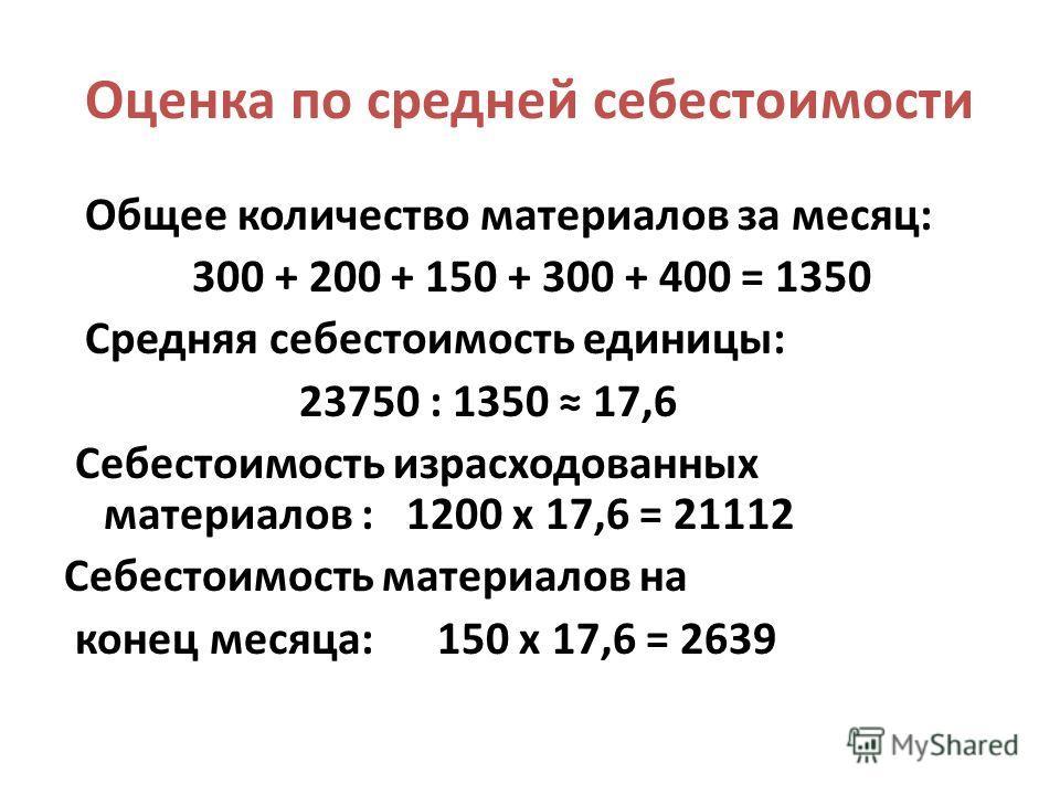 Оценка по средней себестоимости Общее количество материалов за месяц: 300 + 200 + 150 + 300 + 400 = 1350 Средняя себестоимость единицы: 23750 : 1350 17,6 Себестоимость израсходованных материалов : 1200 х 17,6 = 21112 Себестоимость материалов на конец