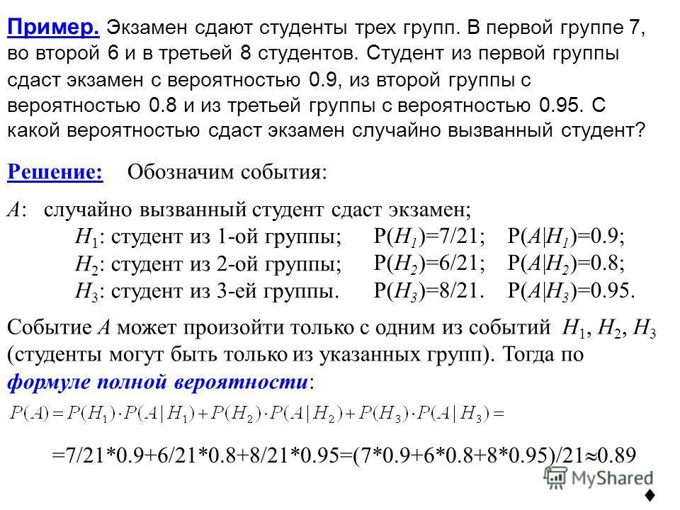 Событие A может произойти только с одним из событий H 1, H 2, H 3 (студенты могут быть только из указанных групп). Тогда по формуле полной вероятности: Пример. Экзамен сдают студенты трех групп. В первой группе 7, во второй 6 и в третьей 8 студентов.