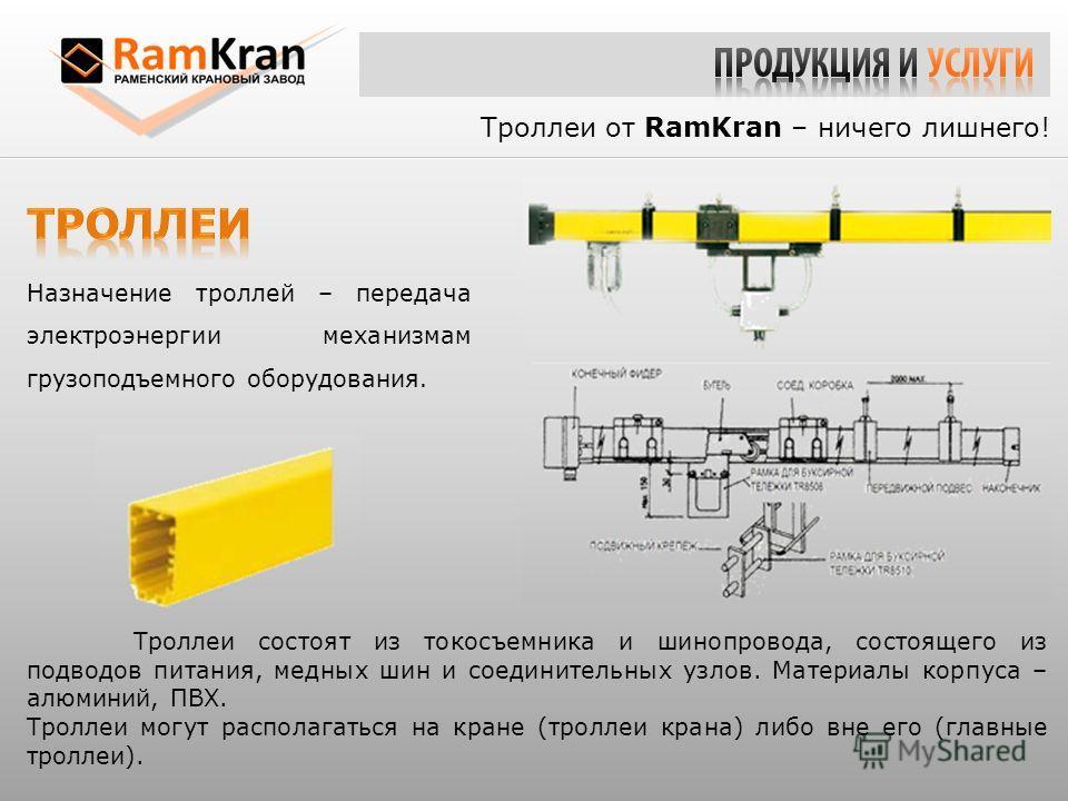 Троллеи от RamKran – ничего лишнего! Троллеи состоят из токосъемника и шинопровода, состоящего из подводов питания, медных шин и соединительных узлов. Материалы корпуса – алюминий, ПВХ. Троллеи могут располагаться на кране (троллеи крана) либо вне ег