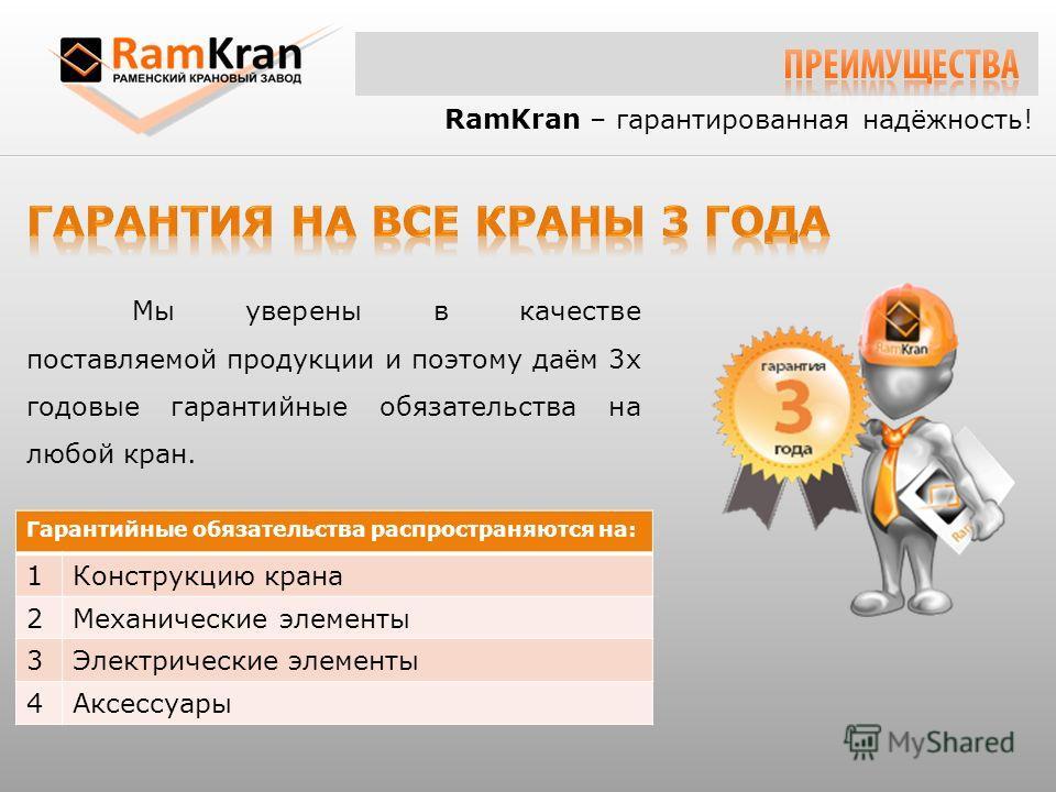 RamKran – гарантированная надёжность! Мы уверены в качестве поставляемой продукции и поэтому даём 3х годовые гарантийные обязательства на любой кран. Гарантийные обязательства распространяются на: 1Конструкцию крана 2Механические элементы 3Электричес