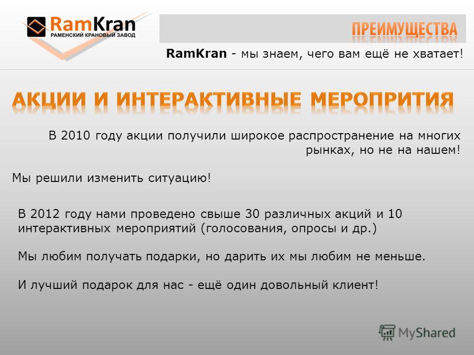 RamKran - мы знаем, чего вам ещё не хватает! В 2010 году акции получили широкое распространение на многих рынках, но не на нашем! Мы решили изменить ситуацию! В 2012 году нами проведено свыше 30 различных акций и 10 интерактивных мероприятий (голосов