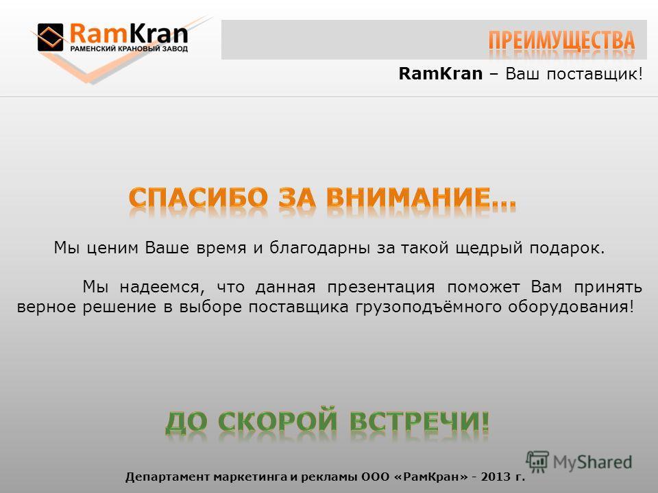 RamKran – Ваш поставщик! Мы ценим Ваше время и благодарны за такой щедрый подарок. Мы надеемся, что данная презентация поможет Вам принять верное решение в выборе поставщика грузоподъёмного оборудования! Департамент маркетинга и рекламы ООО «РамКран»