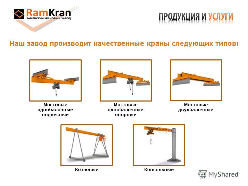 Наш завод производит качественные краны следующих типов: Консольные Козловые Мостовые двухбалочные Мостовые однобалочные опорные Мостовые однобалочные подвесные