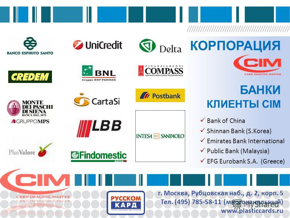 КОРПОРАЦИЯ БАНКИ КЛИЕНТЫ CIM г. Москва, Рубцовская наб., д. 2, корп. 5 Тел. (495) 785-58-11 (многоканальный) www.plasticcards.ru Confidential Bank of China Shinnan Bank (S.Korea) Emirates Bank International Public Bank (Malaysia) EFG Eurobank S.A. (G