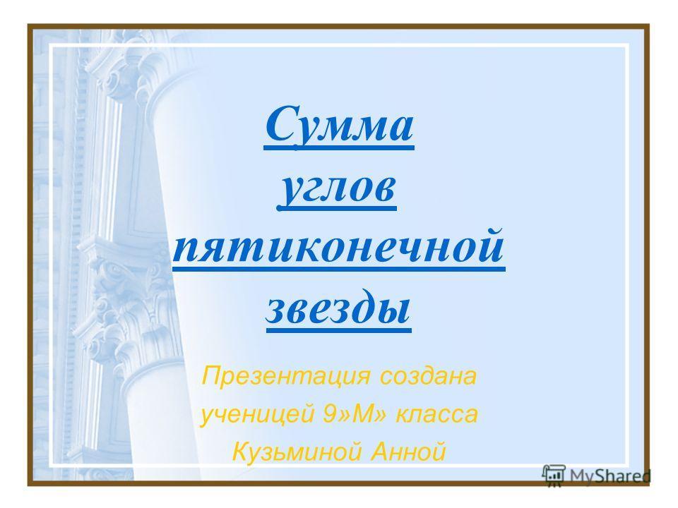 Сумма углов пятиконечной звезды Презентация создана ученицей 9»М» класса Кузьминой Анной
