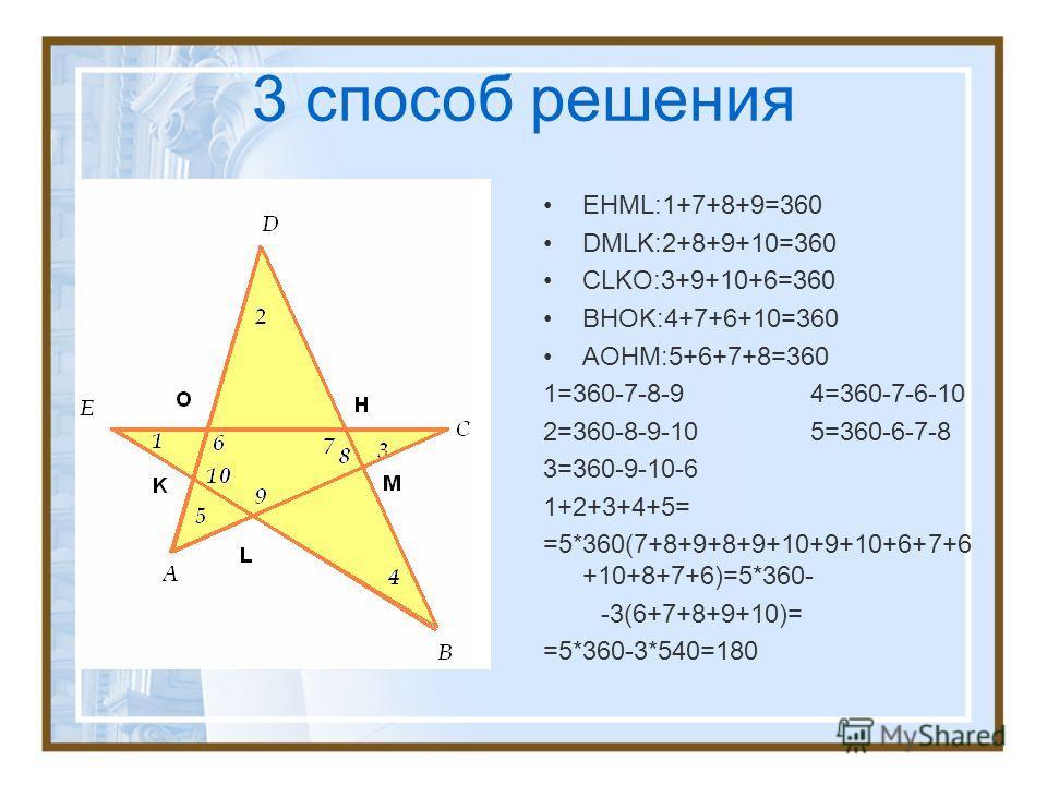 3 способ решения EHML:1+7+8+9=360 DMLK:2+8+9+10=360 CLKO:3+9+10+6=360 BHOK:4+7+6+10=360 AOHM:5+6+7+8=360 1=360-7-8-9 4=360-7-6-10 2=360-8-9-10 5=360-6-7-8 3=360-9-10-6 1+2+3+4+5= =5*360(7+8+9+8+9+10+9+10+6+7+6 +10+8+7+6)=5*360- -3(6+7+8+9+10)= =5*360