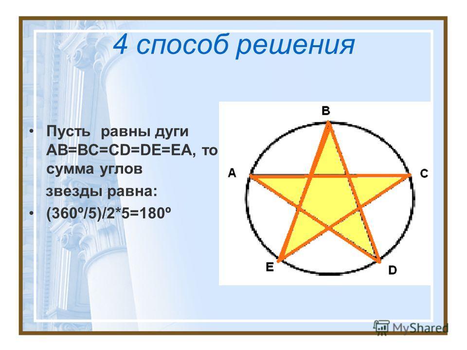 4 способ решения Пусть равны дуги AB=BC=CD=DE=EA, то сумма углов звезды равна: (360º/5)/2*5=180º