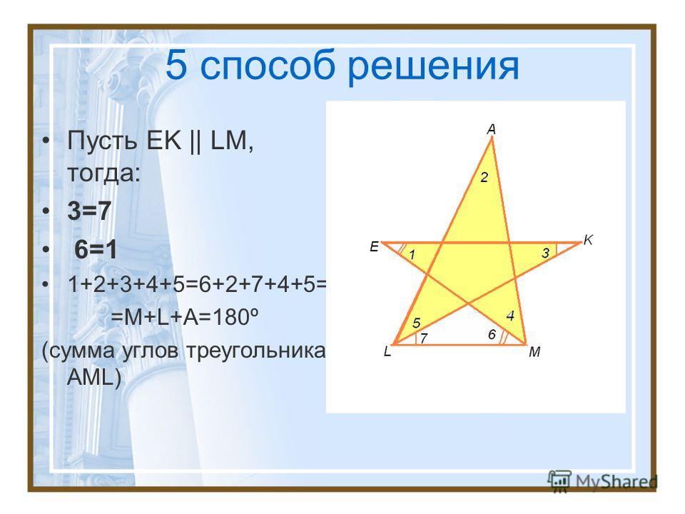 5 способ решения Пусть EK    LM, тогда: 3=7 6=1 1+2+3+4+5=6+2+7+4+5= =М+L+A=180º (сумма углов треугольника AML)