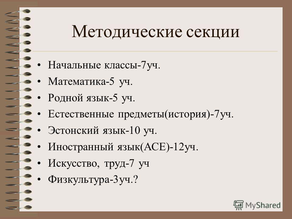 Методические секции Начальные классы-7уч. Математика-5 уч. Родной язык-5 уч. Естественные предметы(история)-7уч. Эстонский язык-10 уч. Иностранный язык(АСЕ)-12уч. Искусство, труд-7 уч Физкультура-3уч.?