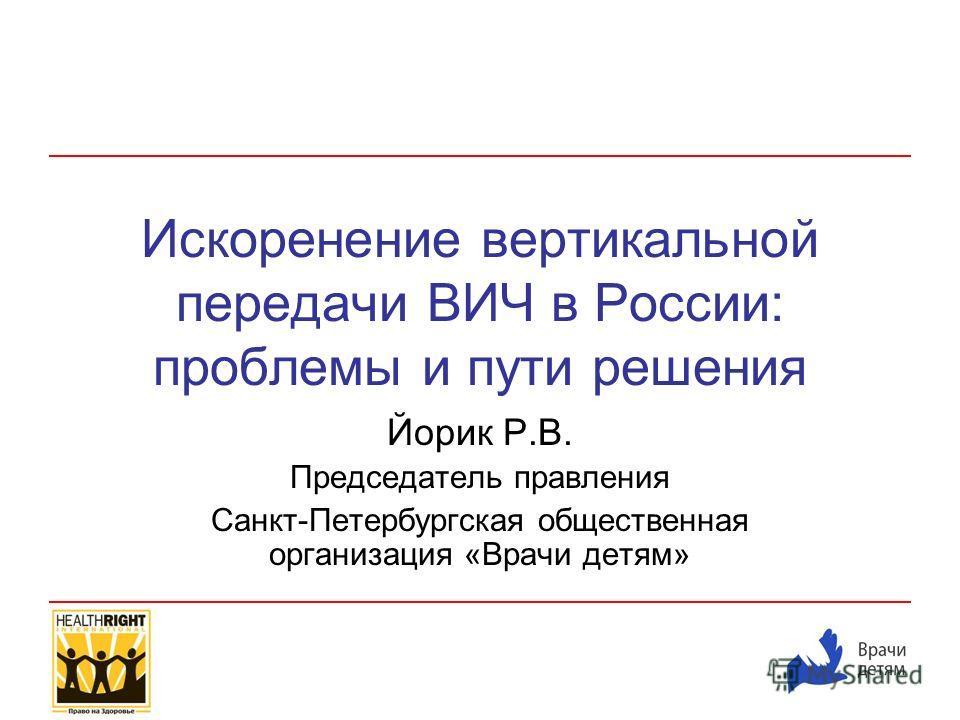 Искоренение вертикальной передачи ВИЧ в России: проблемы и пути решения Йорик Р.В. Председатель правления Санкт-Петербургская общественная организация «Врачи детям»