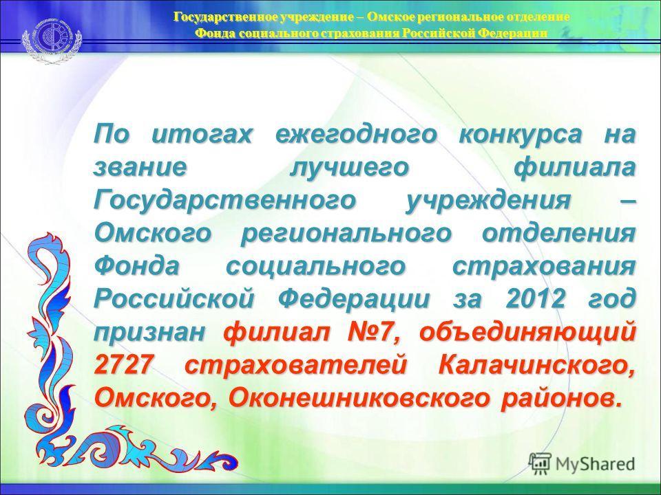 По итогах ежегодного конкурса на звание лучшего филиала Государственного учреждения – Омского регионального отделения Фонда социального страхования Российской Федерации за 2012 год признан филиал 7, объединяющий 2727 страхователей Калачинского, Омско