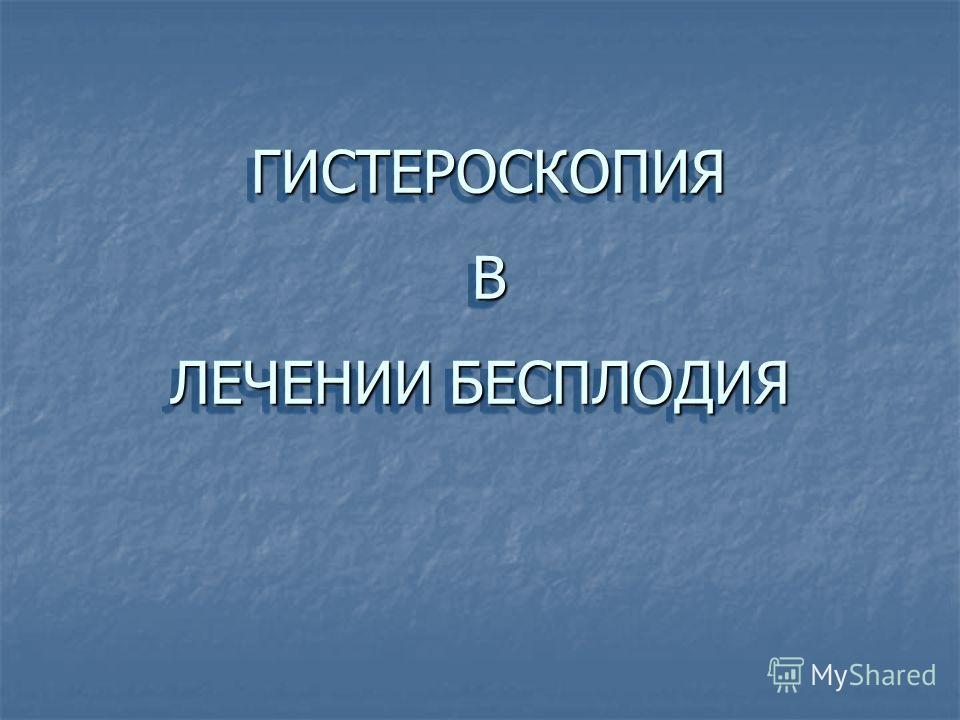 ГИСТЕРОСКОПИЯ В ЛЕЧЕНИИ БЕСПЛОДИЯ ГИСТЕРОСКОПИЯ В ЛЕЧЕНИИ БЕСПЛОДИЯ