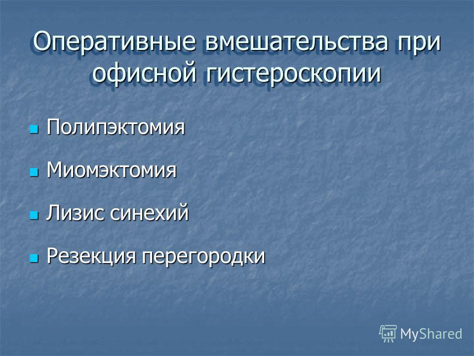 Оперативные вмешательства при офисной гистероскопии Полипэктомия Полипэктомия Миомэктомия Миомэктомия Лизис синехий Лизис синехий Резекция перегородки Резекция перегородки