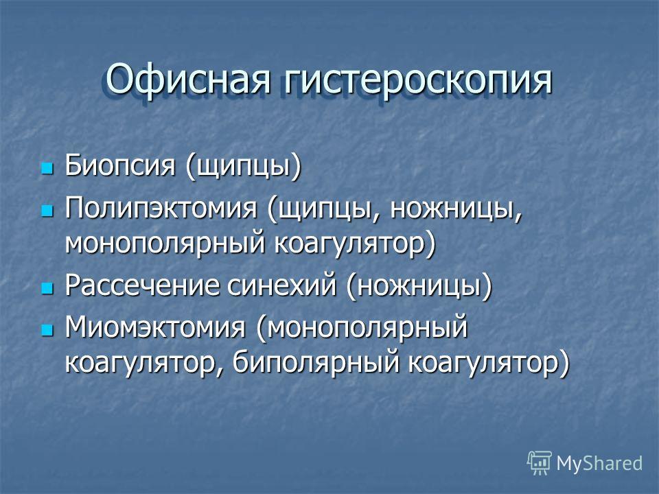 Офисная гистероскопия Биопсия (щипцы) Биопсия (щипцы) Полипэктомия (щипцы, ножницы, монополярный коагулятор) Полипэктомия (щипцы, ножницы, монополярный коагулятор) Рассечение синехий (ножницы) Рассечение синехий (ножницы) Миомэктомия (монополярный ко
