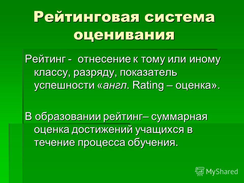 Рейтинговая система оценивания Рейтинг - отнесение к тому или иному классу, разряду, показатель успешности «англ. Rating – оценка». В образовании рейтинг– суммарная оценка достижений учащихся в течение процесса обучения.