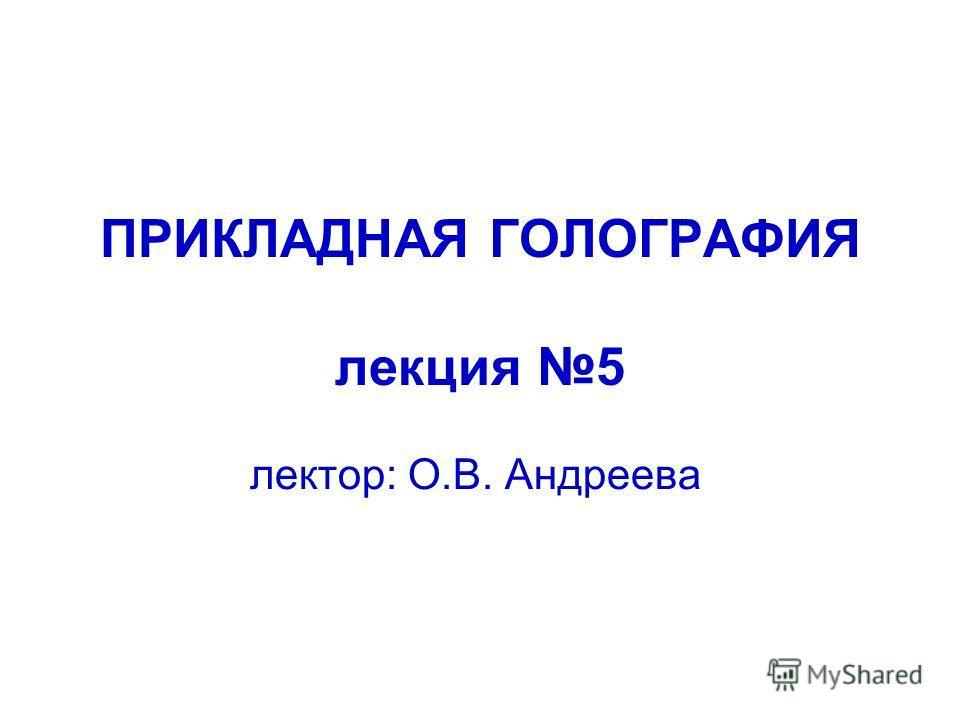 ПРИКЛАДНАЯ ГОЛОГРАФИЯ лекция 5 лектор: О.В. Андреева