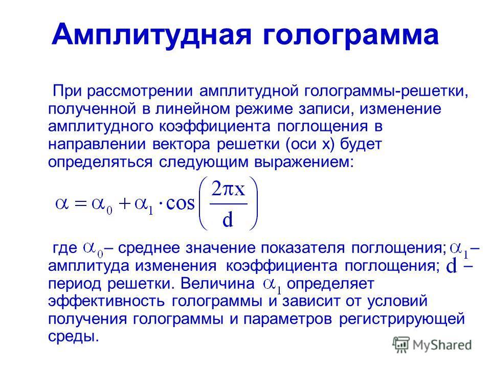 Амплитудная голограмма При рассмотрении амплитудной голограммы-решетки, полученной в линейном режиме записи, изменение амплитудного коэффициента поглощения в направлении вектора решетки (оси x) будет определяться следующим выражением: где – среднее з