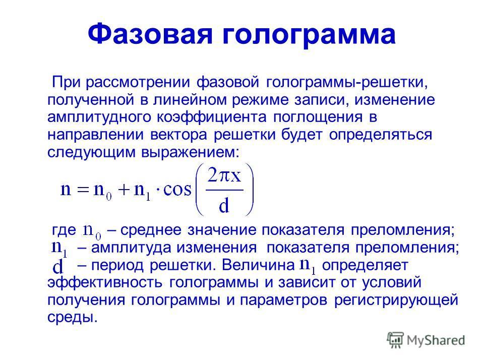 Фазовая голограмма При рассмотрении фазовой голограммы-решетки, полученной в линейном режиме записи, изменение амплитудного коэффициента поглощения в направлении вектора решетки будет определяться следующим выражением: где – среднее значение показате