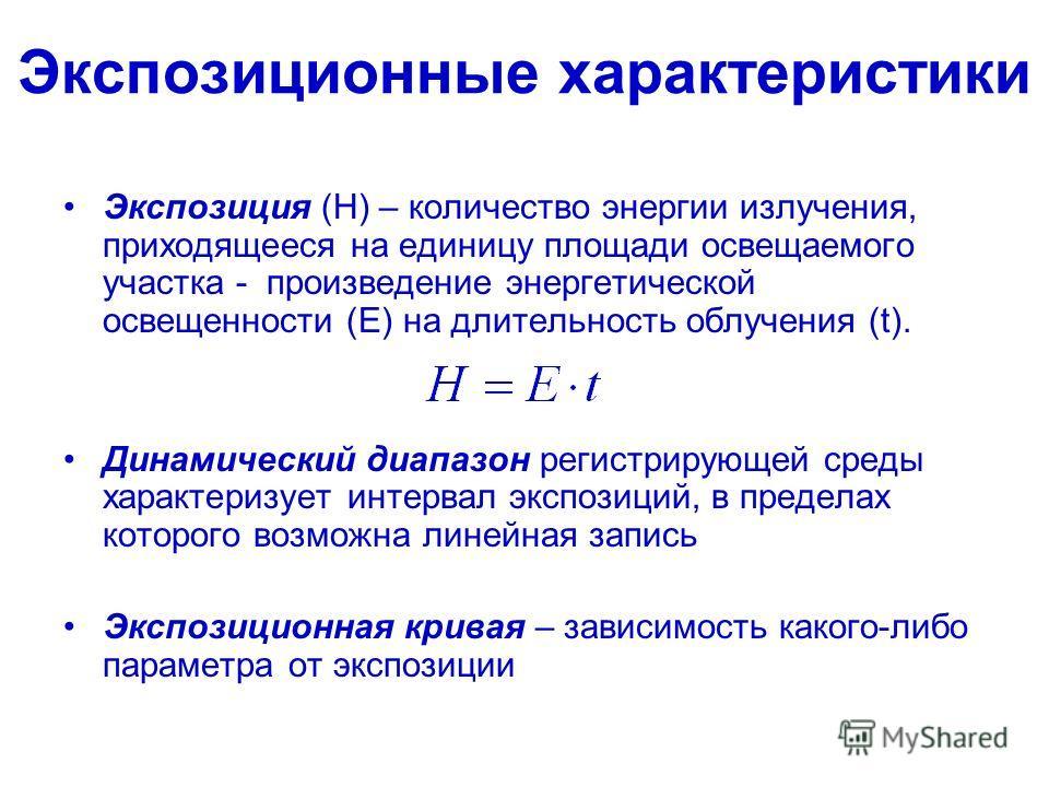 Экспозиционные характеристики Экспозиция (Н) – количество энергии излучения, приходящееся на единицу площади освещаемого участка - произведение энергетической освещенности (Е) на длительность облучения (t). Динамический диапазон регистрирующей среды