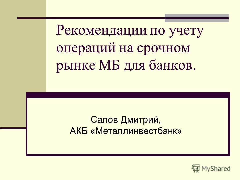 Рекомендации по учету операций на срочном рынке МБ для банков. Салов Дмитрий, АКБ «Металлинвестбанк»