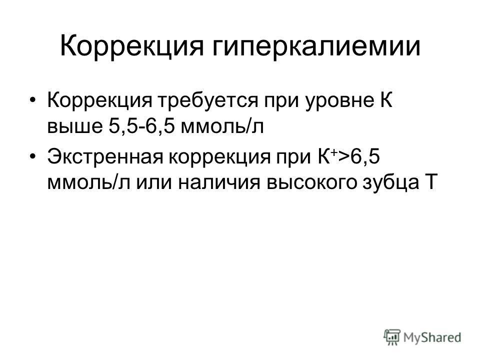Коррекция гиперкалиемии Коррекция требуется при уровне К выше 5,5-6,5 ммоль/л Экстренная коррекция при К + >6,5 ммоль/л или наличия высокого зубца Т