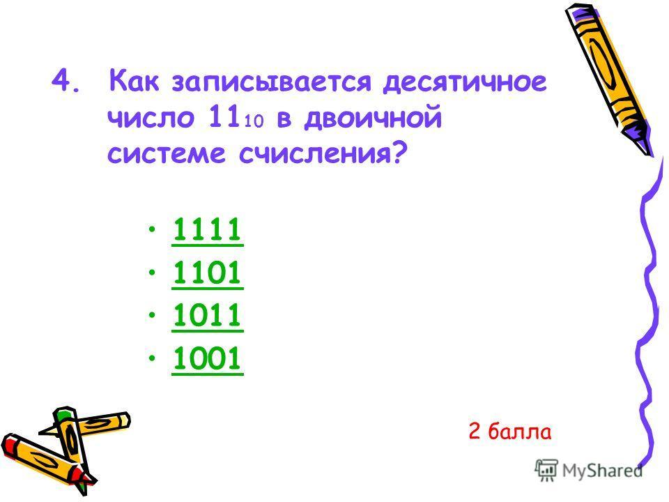 4. Как записывается десятичное число 11 10 в двоичной системе счисления? 1111 1101 1011 1001 2 балла